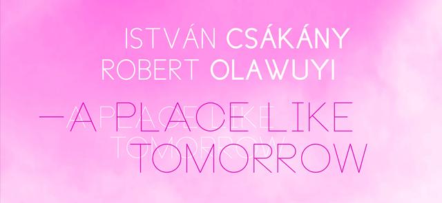 Csákány István & Robert Olawuyi: A Place Like Tomorrow